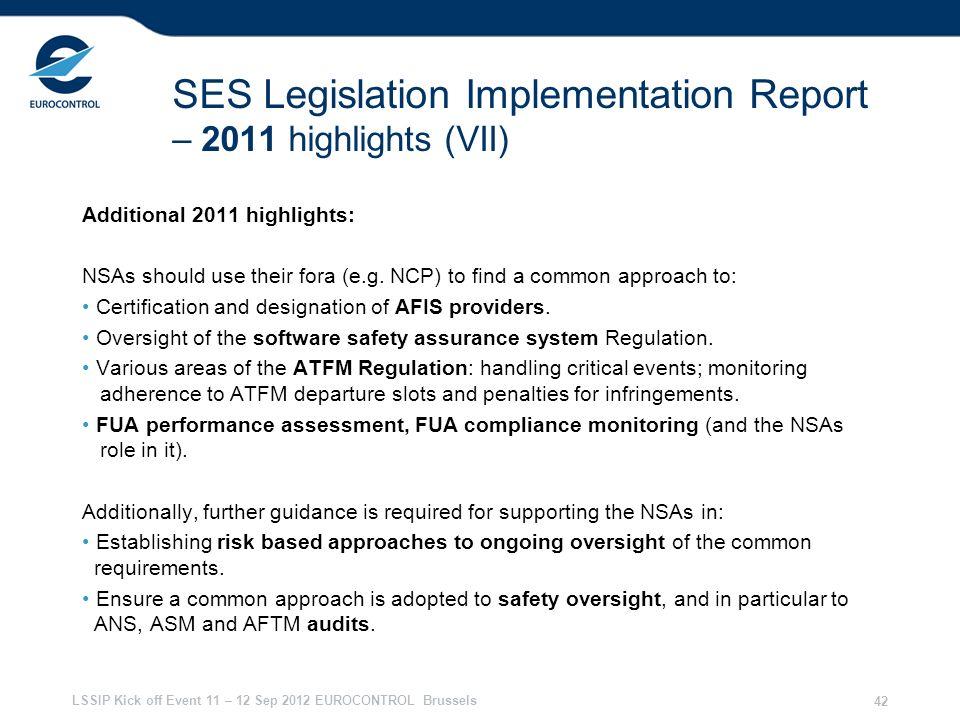 LSSIP Kick off Event 11 – 12 Sep 2012 EUROCONTROL Brussels 42 SES Legislation Implementation Report – 2011 highlights (VII) Additional 2011 highlights: NSAs should use their fora (e.g.