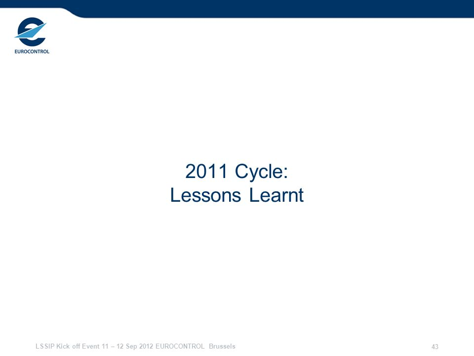 LSSIP Kick off Event 11 – 12 Sep 2012 EUROCONTROL Brussels 43 2011 Cycle: Lessons Learnt