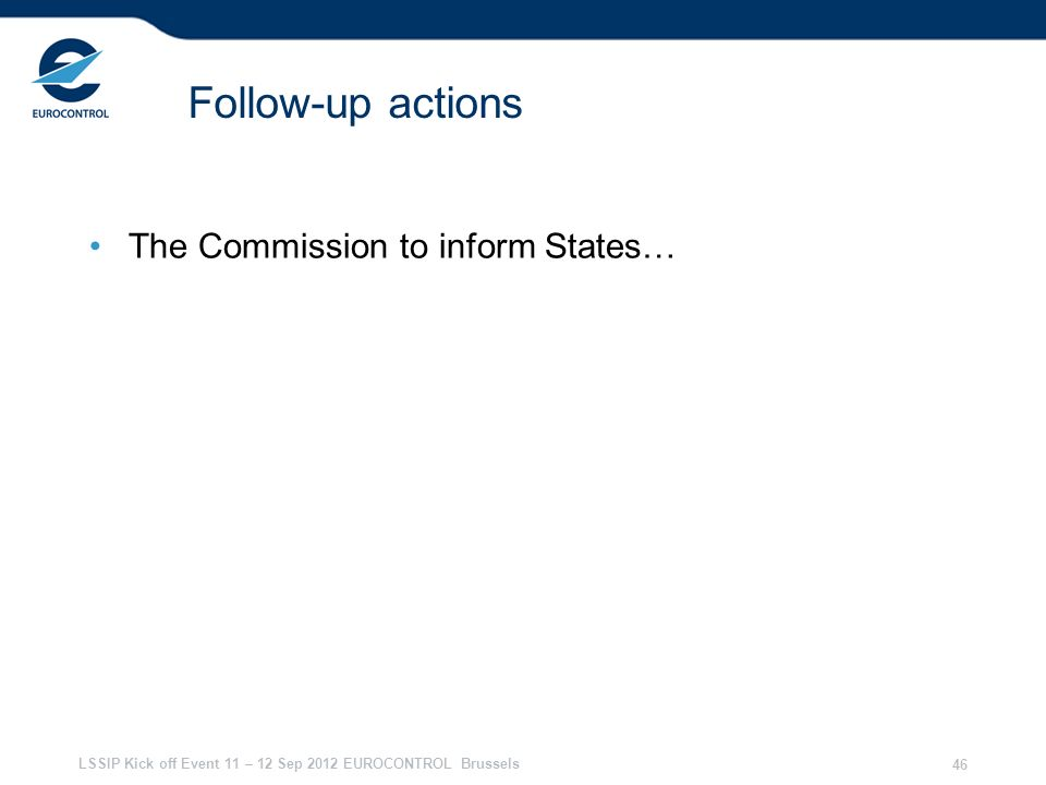 LSSIP Kick off Event 11 – 12 Sep 2012 EUROCONTROL Brussels 46 Follow-up actions The Commission to inform States…