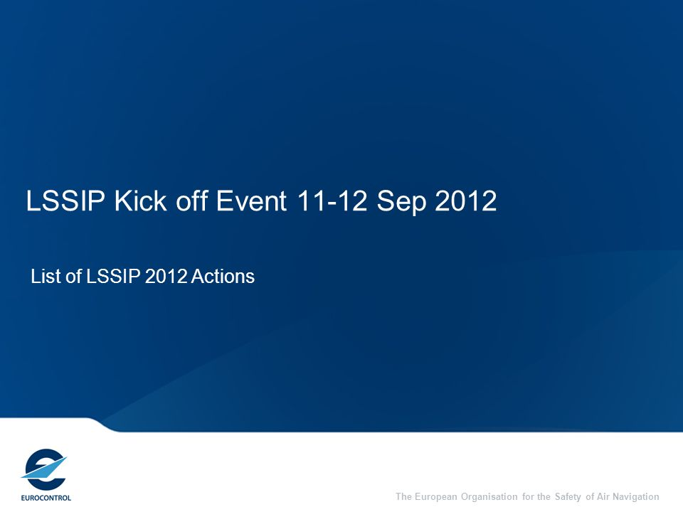 The European Organisation for the Safety of Air Navigation LSSIP Kick off Event 11-12 Sep 2012 List of LSSIP 2012 Actions