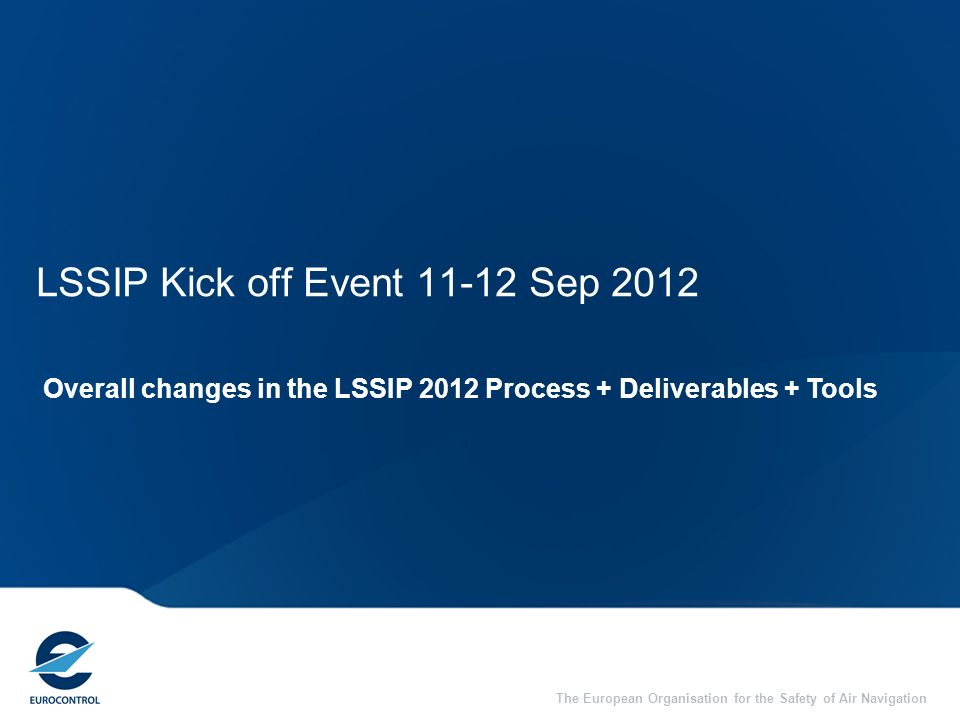 The European Organisation for the Safety of Air Navigation LSSIP Kick off Event 11-12 Sep 2012 Overall changes in the LSSIP 2012 Process + Deliverable