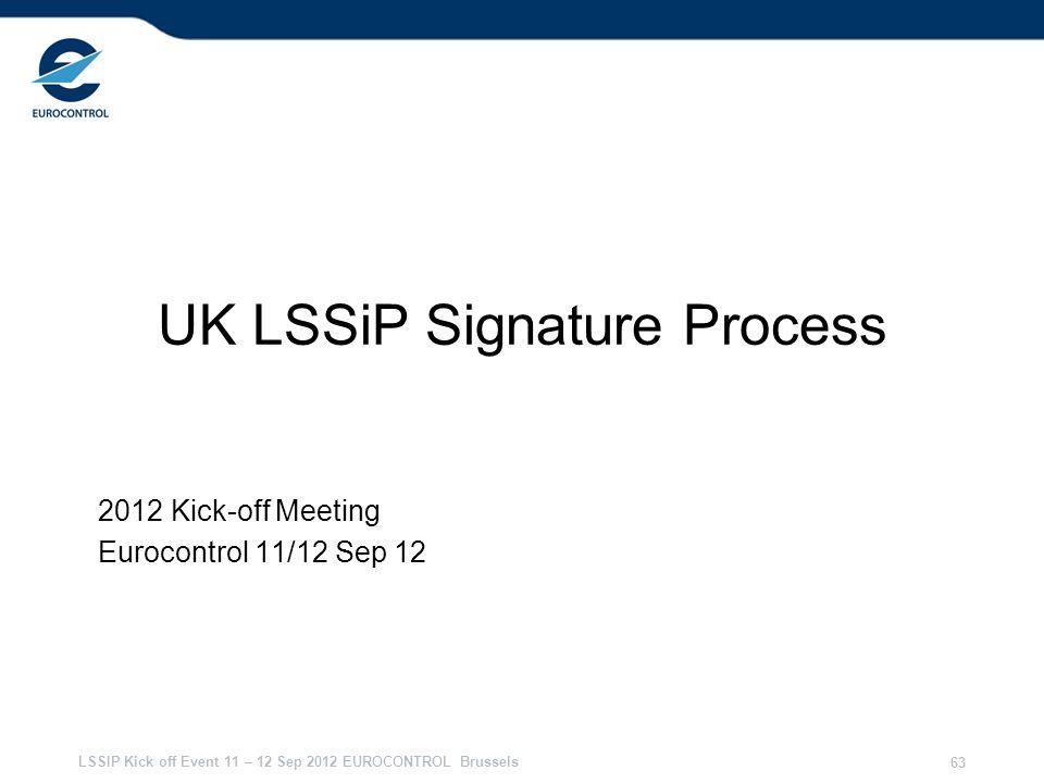 LSSIP Kick off Event 11 – 12 Sep 2012 EUROCONTROL Brussels 63 UK LSSiP Signature Process 2012 Kick-off Meeting Eurocontrol 11/12 Sep 12