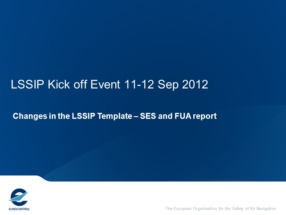 The European Organisation for the Safety of Air Navigation LSSIP Kick off Event 11-12 Sep 2012 Changes in the LSSIP Template – SES and FUA report