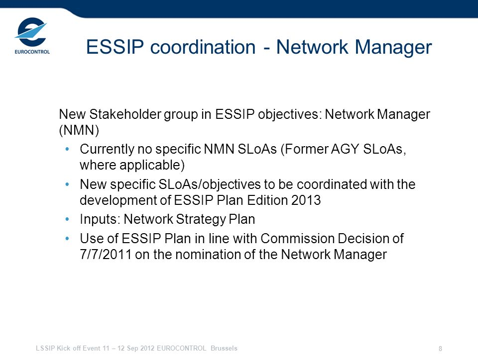 LSSIP Kick off Event 11 – 12 Sep 2012 EUROCONTROL Brussels 8 ESSIP coordination - Network Manager New Stakeholder group in ESSIP objectives: Network M