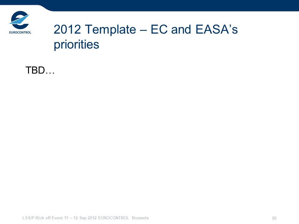 LSSIP Kick off Event 11 – 12 Sep 2012 EUROCONTROL Brussels 80 2012 Template – EC and EASAs priorities TBD…