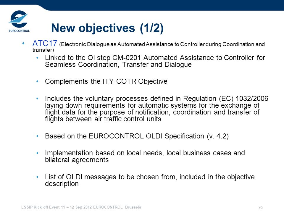 LSSIP Kick off Event 11 – 12 Sep 2012 EUROCONTROL Brussels 95 New objectives (1/2) ATC17 (Electronic Dialogue as Automated Assistance to Controller du