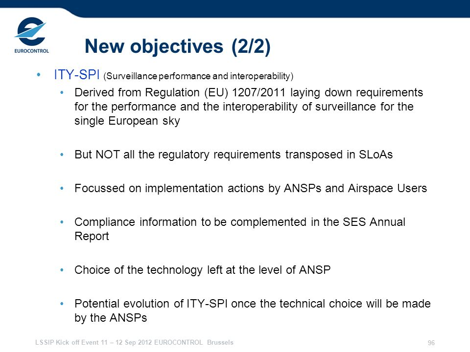 LSSIP Kick off Event 11 – 12 Sep 2012 EUROCONTROL Brussels 96 New objectives (2/2) ITY-SPI (Surveillance performance and interoperability) Derived fro