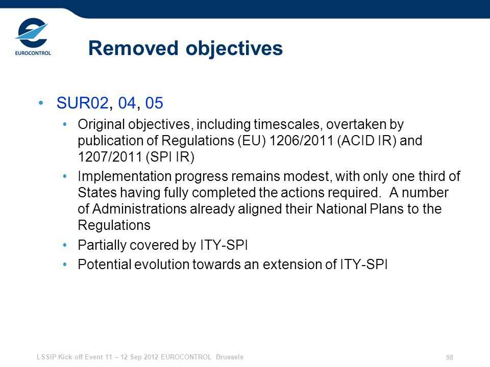 LSSIP Kick off Event 11 – 12 Sep 2012 EUROCONTROL Brussels 98 Removed objectives SUR02, 04, 05 Original objectives, including timescales, overtaken by