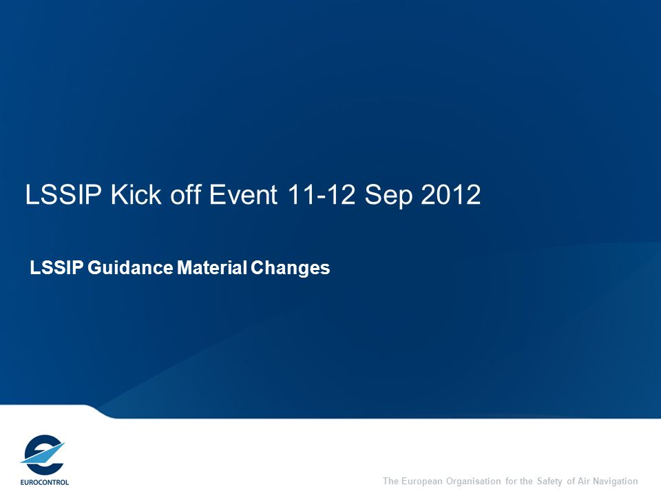 The European Organisation for the Safety of Air Navigation LSSIP Kick off Event 11-12 Sep 2012 LSSIP Guidance Material Changes