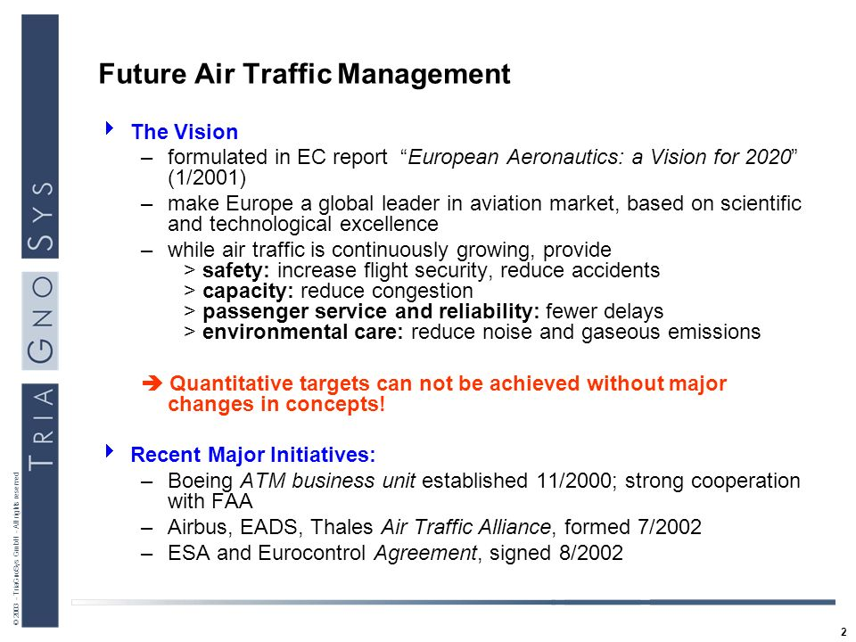 2 © 2003 - TriaGnoSys GmbH - All rights reserved Future Air Traffic Management The Vision –formulated in EC report European Aeronautics: a Vision for 2020 (1/2001) –make Europe a global leader in aviation market, based on scientific and technological excellence –while air traffic is continuously growing, provide > safety: increase flight security, reduce accidents > capacity: reduce congestion > passenger service and reliability: fewer delays > environmental care: reduce noise and gaseous emissions Quantitative targets can not be achieved without major changes in concepts.