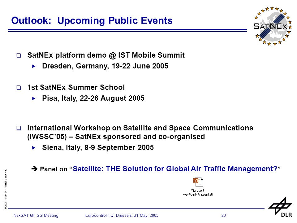 © SatNEx - All rights reserved 23NexSAT 6th SG Meeting Eurocontrol HQ, Brussels, 31 May 2005 Outlook: Upcoming Public Events SatNEx platform IST Mobile Summit Dresden, Germany, June st SatNEx Summer School Pisa, Italy, August 2005 International Workshop on Satellite and Space Communications (IWSSC05) – SatNEx sponsored and co-organised Siena, Italy, 8-9 September 2005 Panel on Satellite: THE Solution for Global Air Traffic Management