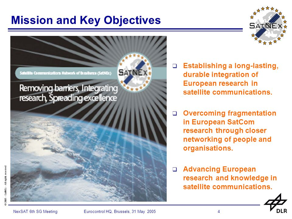 © SatNEx - All rights reserved 4NexSAT 6th SG Meeting Eurocontrol HQ, Brussels, 31 May 2005 Mission and Key Objectives Establishing a long-lasting, durable integration of European research in satellite communications.