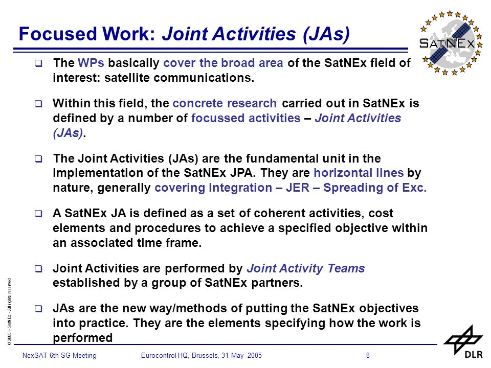 © 2005 - SatNEx - All rights reserved 8NexSAT 6th SG Meeting Eurocontrol HQ, Brussels, 31 May 2005 Focused Work: Joint Activities (JAs) The WPs basically cover the broad area of the SatNEx field of interest: satellite communications.