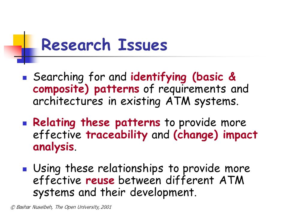 © Bashar Nuseibeh, The Open University, 2001 Research Methodology Case study-driven investigation Initially, document-driven analysis Eventually, stakeholder-driven elicitation Precedent: working with NATS on STCA & MSAW.