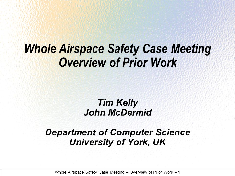 Whole Airspace Safety Case Meeting – Overview of Prior Work – 1 Whole Airspace Safety Case Meeting Overview of Prior Work Tim Kelly John McDermid Department of Computer Science University of York, UK