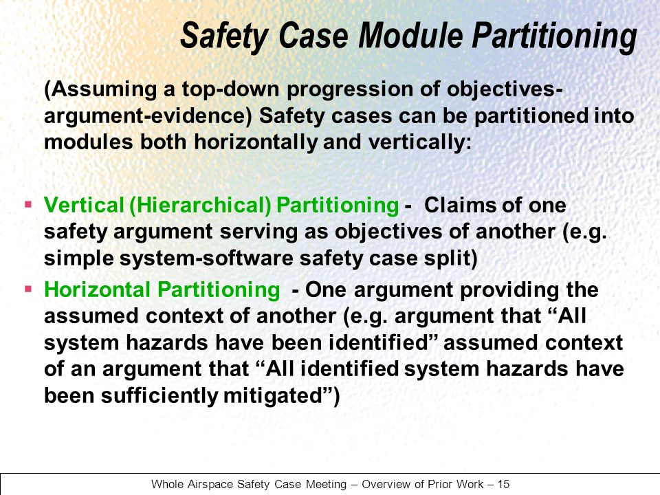 Whole Airspace Safety Case Meeting – Overview of Prior Work – 15 Safety Case Module Partitioning (Assuming a top-down progression of objectives- argument-evidence) Safety cases can be partitioned into modules both horizontally and vertically: Vertical (Hierarchical) Partitioning - Claims of one safety argument serving as objectives of another (e.g.