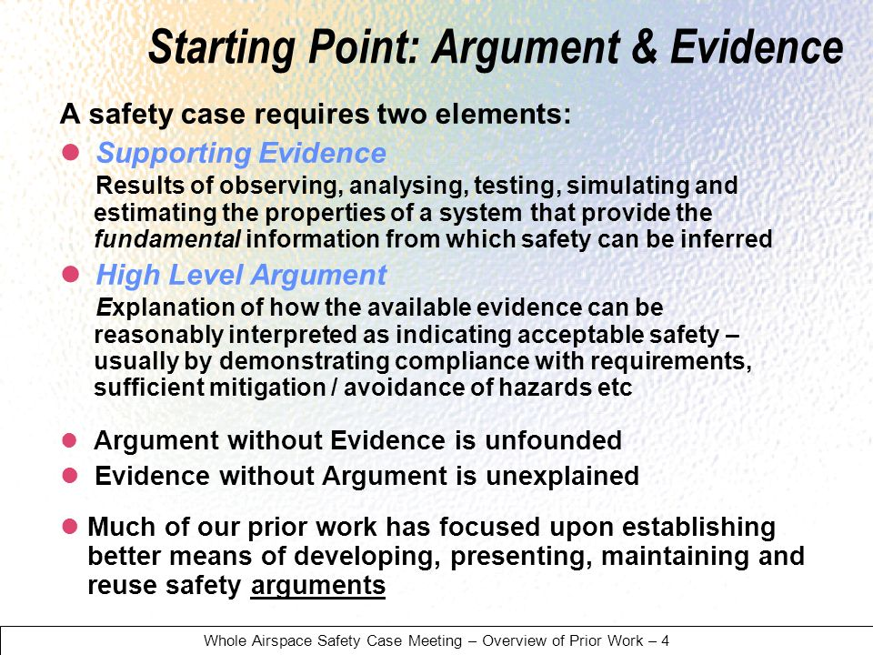 Whole Airspace Safety Case Meeting – Overview of Prior Work – 4 Starting Point: Argument & Evidence A safety case requires two elements: Supporting Evidence Results of observing, analysing, testing, simulating and estimating the properties of a system that provide the fundamental information from which safety can be inferred High Level Argument Explanation of how the available evidence can be reasonably interpreted as indicating acceptable safety – usually by demonstrating compliance with requirements, sufficient mitigation / avoidance of hazards etc Argument without Evidence is unfounded Evidence without Argument is unexplained Much of our prior work has focused upon establishing better means of developing, presenting, maintaining and reuse safety arguments