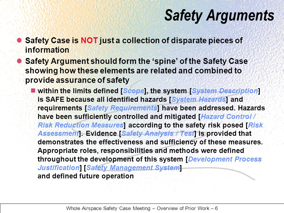 Whole Airspace Safety Case Meeting – Overview of Prior Work – 6 Safety Case is NOT just a collection of disparate pieces of information Safety Argument should form the spine of the Safety Case showing how these elements are related and combined to provide assurance of safety within the limits defined [Scope], the system [System Description] is SAFE because all identified hazards [System Hazards] and requirements [Safety Requirements] have been addressed.