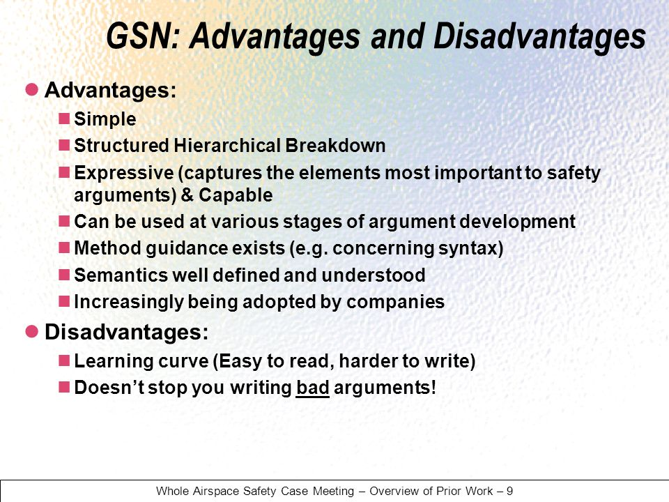 Whole Airspace Safety Case Meeting – Overview of Prior Work – 9 GSN: Advantages and Disadvantages Advantages: Simple Structured Hierarchical Breakdown Expressive (captures the elements most important to safety arguments) & Capable Can be used at various stages of argument development Method guidance exists (e.g.