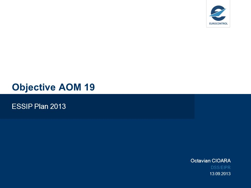 Objective AOM 19 ESSIP Plan 2013 Octavian CIOARA DSS/EIPR 13.09.2013