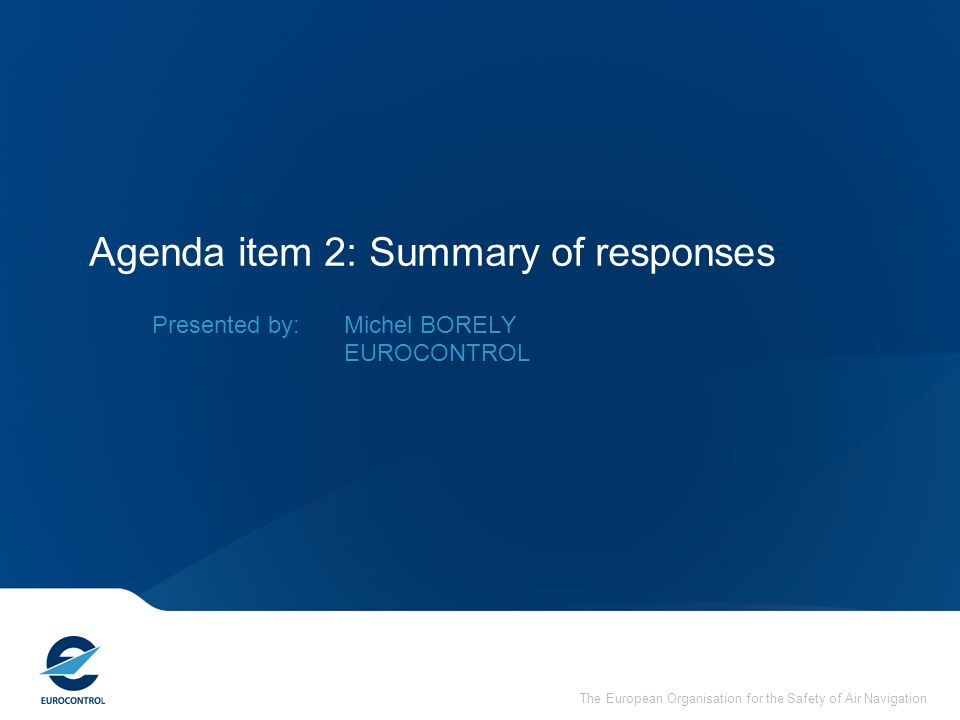 The European Organisation for the Safety of Air Navigation Agenda item 2: Summary of responses Presented by: Michel BORELY EUROCONTROL