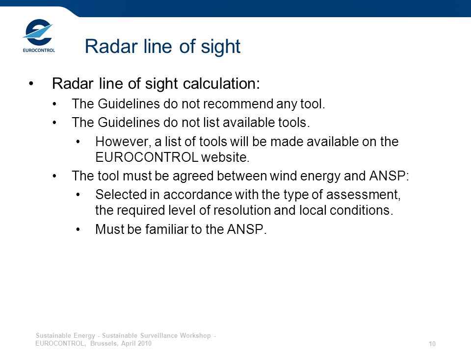 Sustainable Energy - Sustainable Surveillance Workshop - EUROCONTROL, Brussels, April 2010 10 Radar line of sight Radar line of sight calculation: The Guidelines do not recommend any tool.