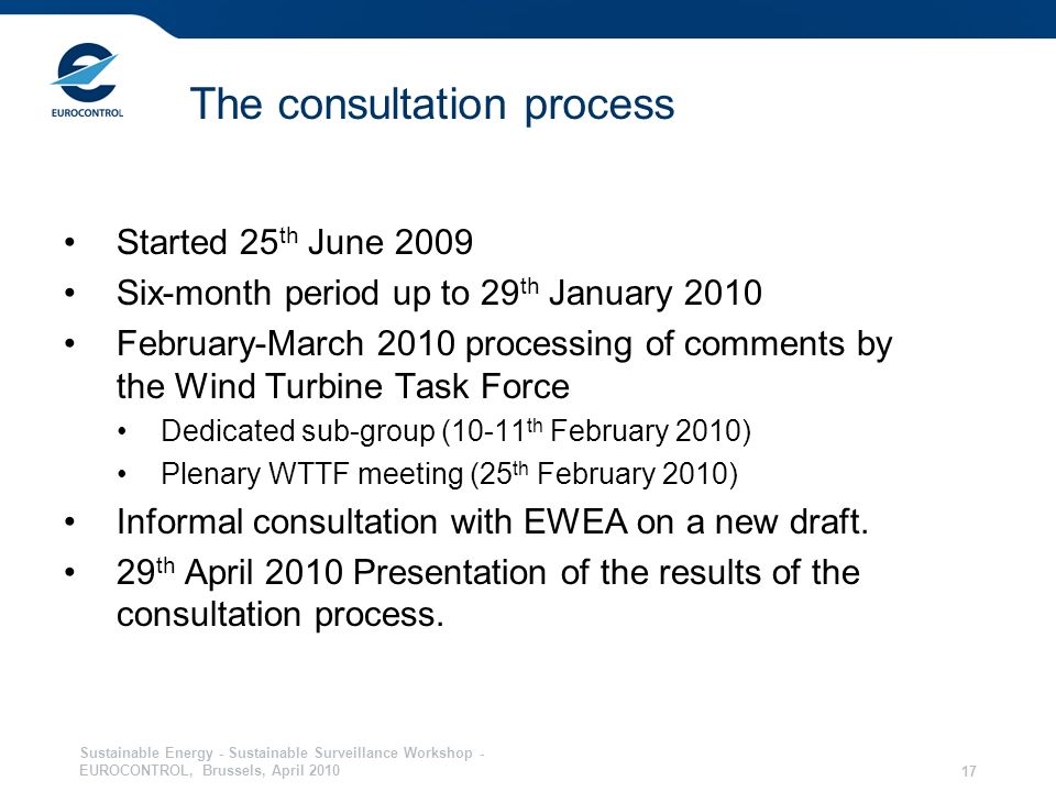 Sustainable Energy - Sustainable Surveillance Workshop - EUROCONTROL, Brussels, April The consultation process Started 25 th June 2009 Six-month period up to 29 th January 2010 February-March 2010 processing of comments by the Wind Turbine Task Force Dedicated sub-group (10-11 th February 2010) Plenary WTTF meeting (25 th February 2010) Informal consultation with EWEA on a new draft.