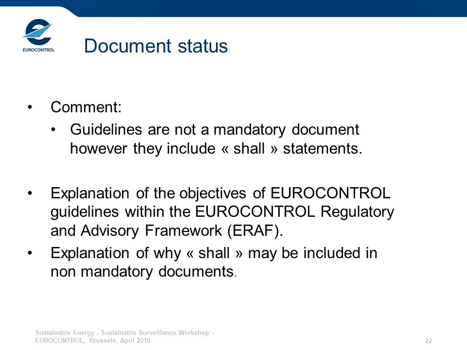 Sustainable Energy - Sustainable Surveillance Workshop - EUROCONTROL, Brussels, April 2010 22 Document status Comment: Guidelines are not a mandatory document however they include « shall » statements.