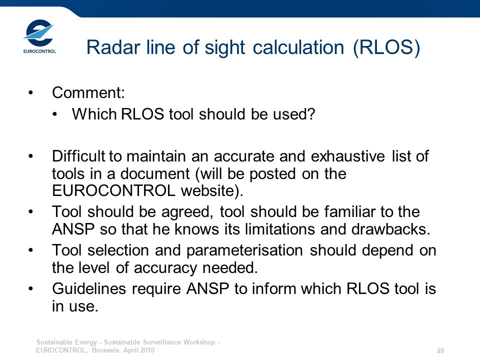 Sustainable Energy - Sustainable Surveillance Workshop - EUROCONTROL, Brussels, April Radar line of sight calculation (RLOS) Comment: Which RLOS tool should be used.