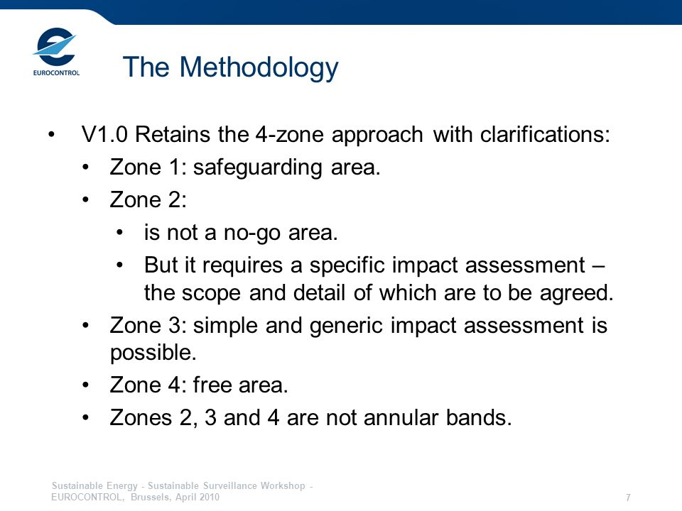 Sustainable Energy - Sustainable Surveillance Workshop - EUROCONTROL, Brussels, April 2010 7 The Methodology V1.0 Retains the 4-zone approach with clarifications: Zone 1: safeguarding area.
