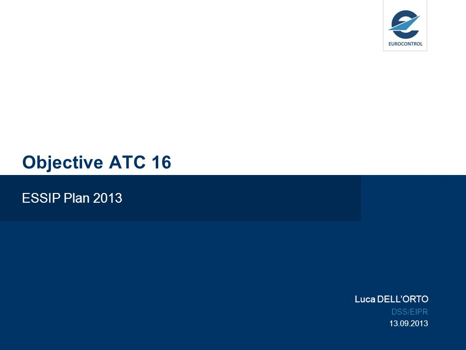 Objective ATC 16 ESSIP Plan 2013 Luca DELLORTO DSS/EIPR 13.09.2013