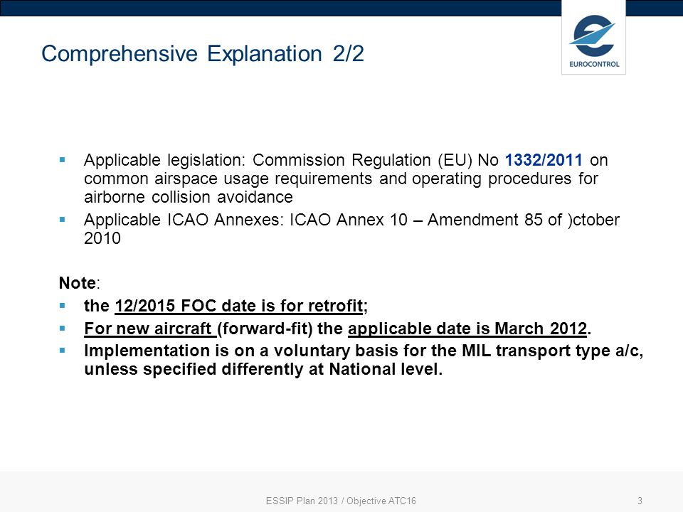 3 Comprehensive Explanation 2/2 Applicable legislation: Commission Regulation (EU) No 1332/2011 on common airspace usage requirements and operating procedures for airborne collision avoidance Applicable ICAO Annexes: ICAO Annex 10 – Amendment 85 of )ctober 2010 Note: the 12/2015 FOC date is for retrofit; For new aircraft (forward-fit) the applicable date is March 2012.