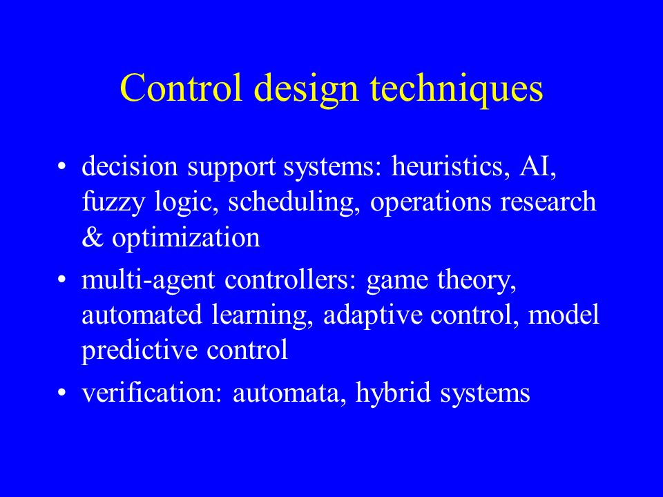 Control design techniques decision support systems: heuristics, AI, fuzzy logic, scheduling, operations research & optimization multi-agent controller