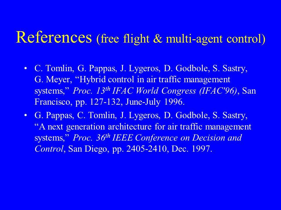 References (free flight & multi-agent control) C. Tomlin, G. Pappas, J. Lygeros, D. Godbole, S. Sastry, G. Meyer, Hybrid control in air traffic manage
