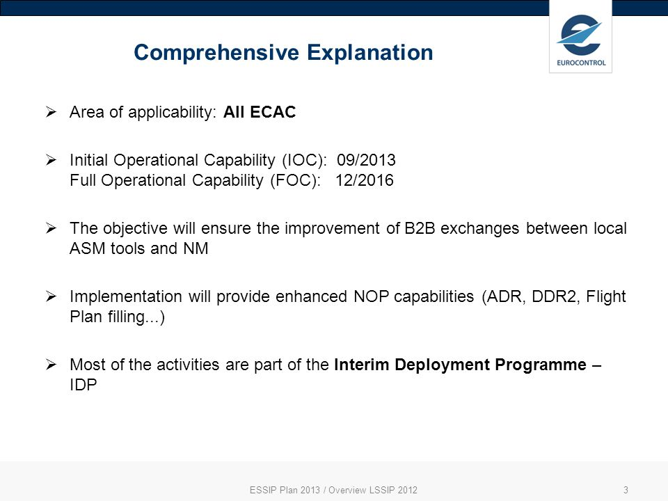 Comprehensive Explanation ESSIP Plan 2013 / Overview LSSIP 20123 Area of applicability: All ECAC Initial Operational Capability (IOC): 09/2013 Full Operational Capability (FOC): 12/2016 The objective will ensure the improvement of B2B exchanges between local ASM tools and NM Implementation will provide enhanced NOP capabilities (ADR, DDR2, Flight Plan filling...) Most of the activities are part of the Interim Deployment Programme – IDP