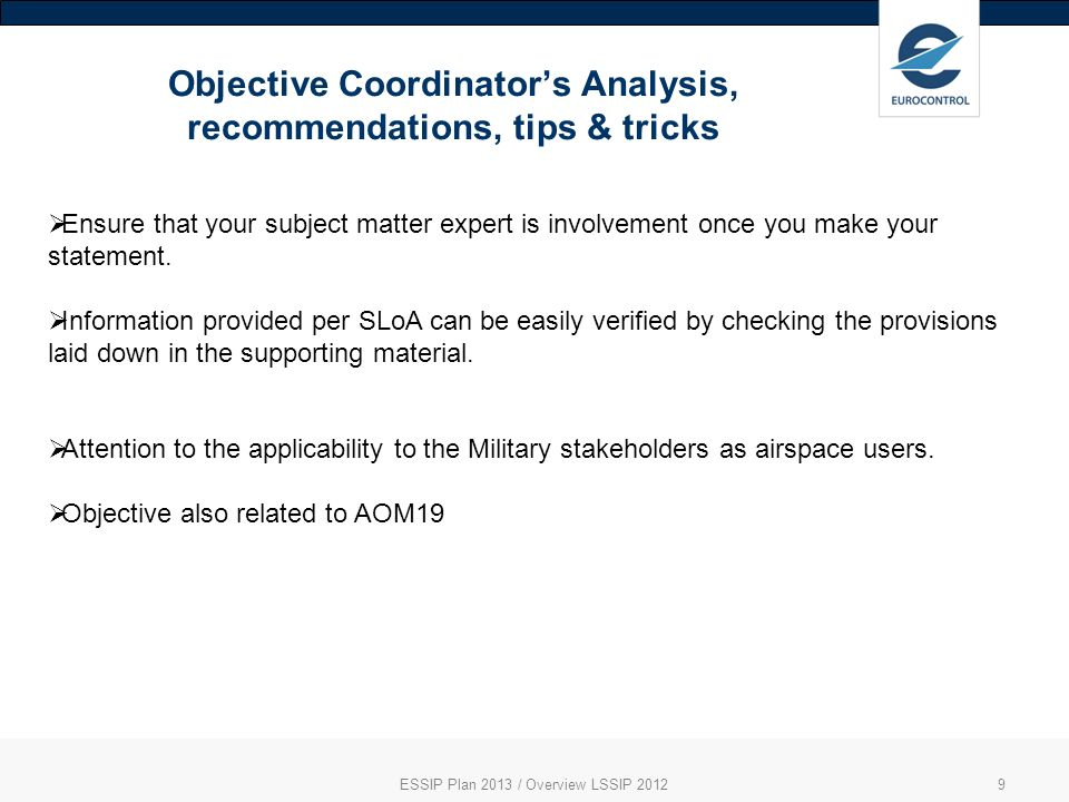Objective Coordinators Analysis, recommendations, tips & tricks ESSIP Plan 2013 / Overview LSSIP 20129 Ensure that your subject matter expert is involvement once you make your statement.