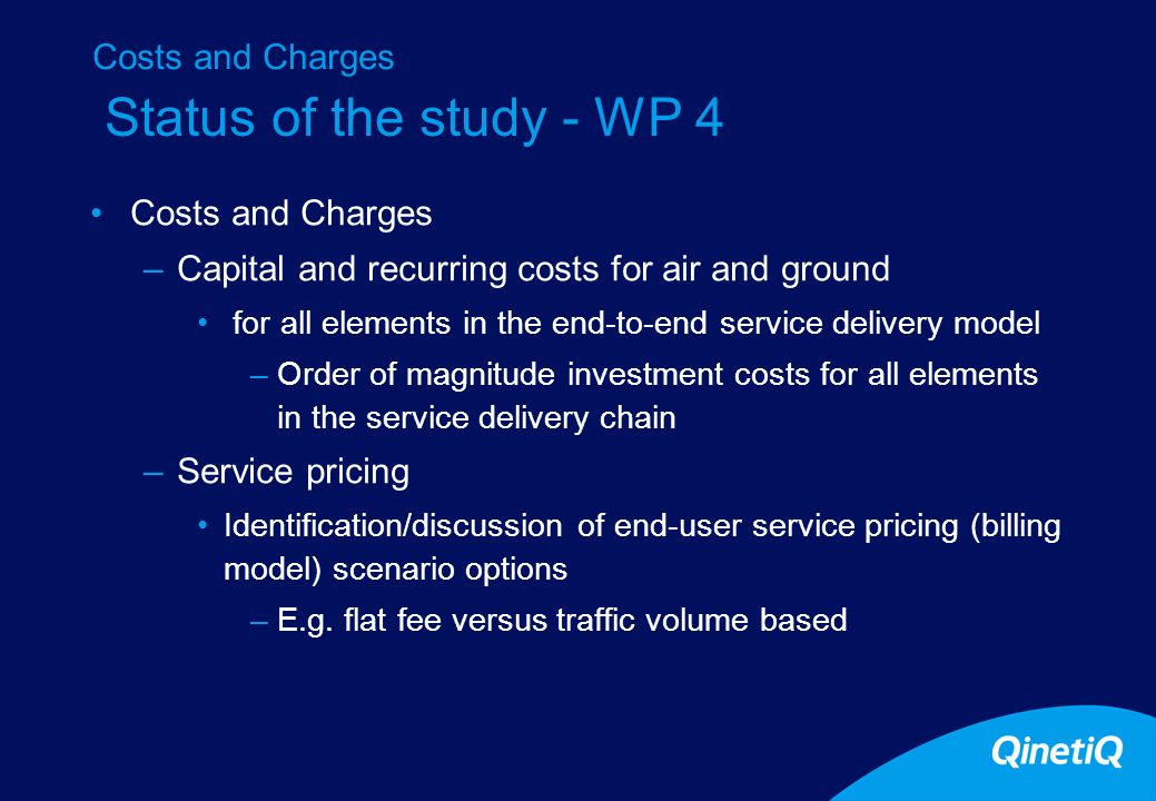 Status of the study - WP 4 Costs and Charges –Capital and recurring costs for air and ground for all elements in the end-to-end service delivery model