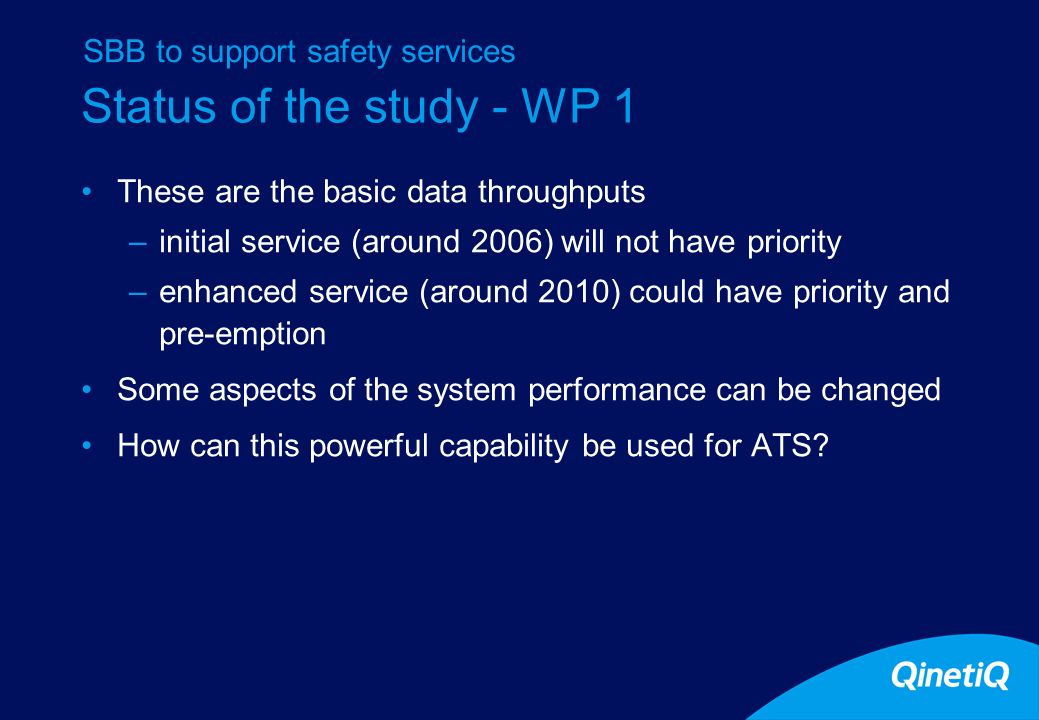 Status of the study - WP 1 Requirements versus Pragmatism Clear requirements are hard to find –Macondo requirements are difficult to trace –Work under FCS is helping but a long way to go –Therefore adopting a pragmatic approach for example, can a voice end-to-end delay of 600mS be of use somewhere in ECAC.