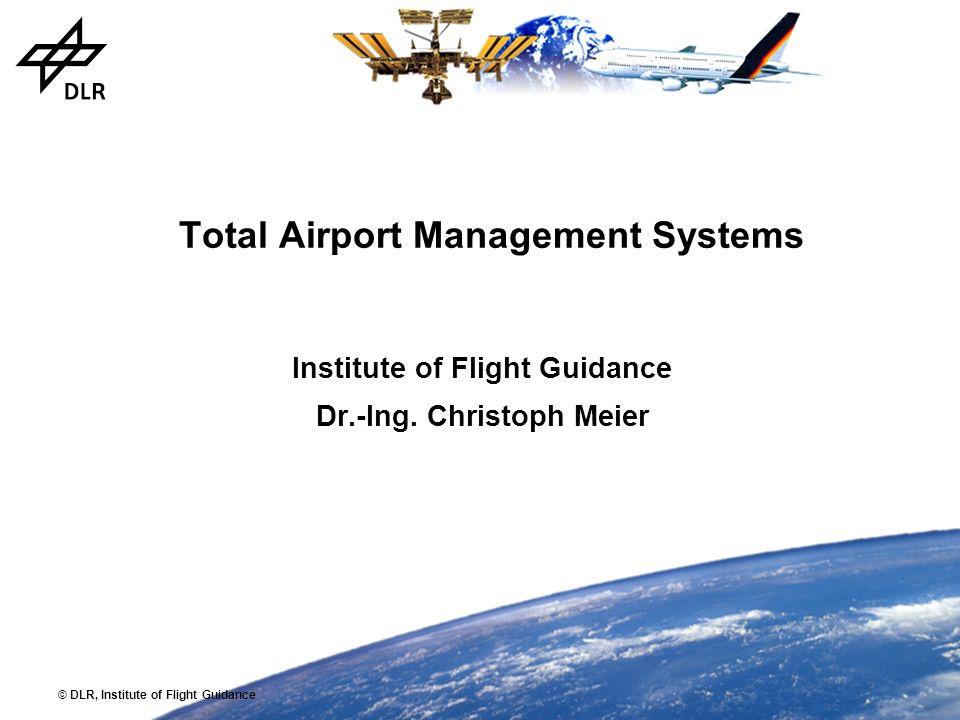 © DLR, Institute of Flight Guidance Total Airport Management Systems Institute of Flight Guidance Dr.-Ing. Christoph Meier