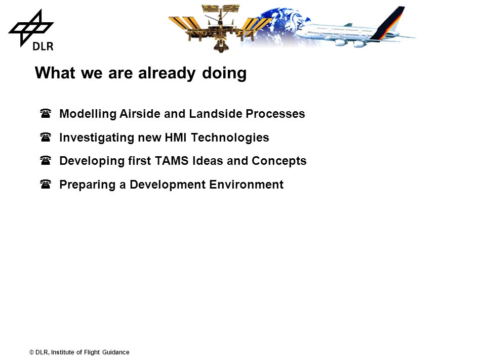 © DLR, Institute of Flight Guidance What we are already doing Modelling Airside and Landside Processes Investigating new HMI Technologies Developing f