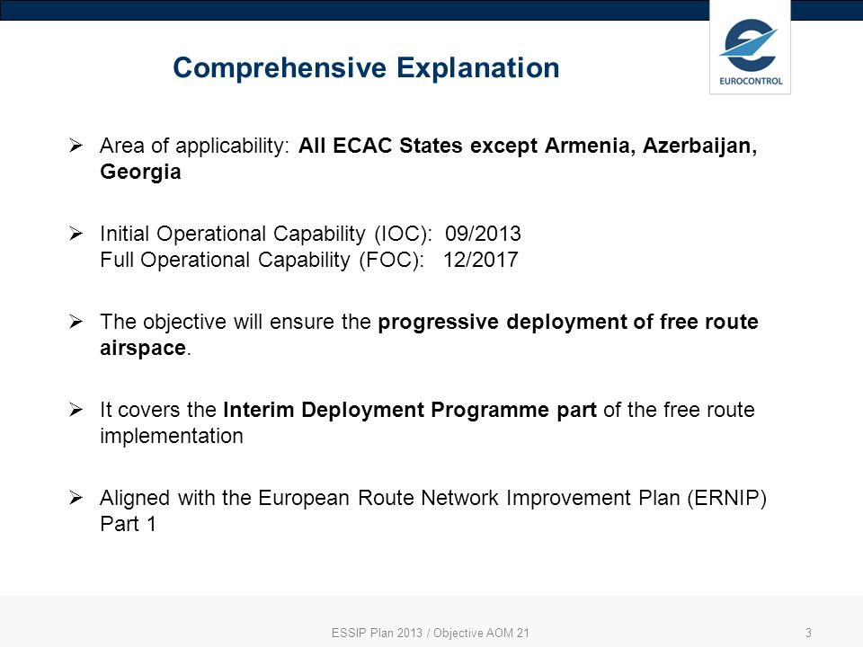 ESSIP Plan 2013 / Objective AOM 213 Comprehensive Explanation Area of applicability: All ECAC States except Armenia, Azerbaijan, Georgia Initial Operational Capability (IOC): 09/2013 Full Operational Capability (FOC): 12/2017 The objective will ensure the progressive deployment of free route airspace.