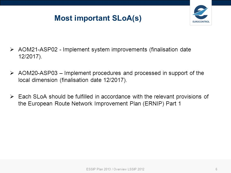 Most important SLoA(s) ESSIP Plan 2013 / Overview LSSIP 20126 AOM21-ASP02 - Implement system improvements (finalisation date 12/2017).