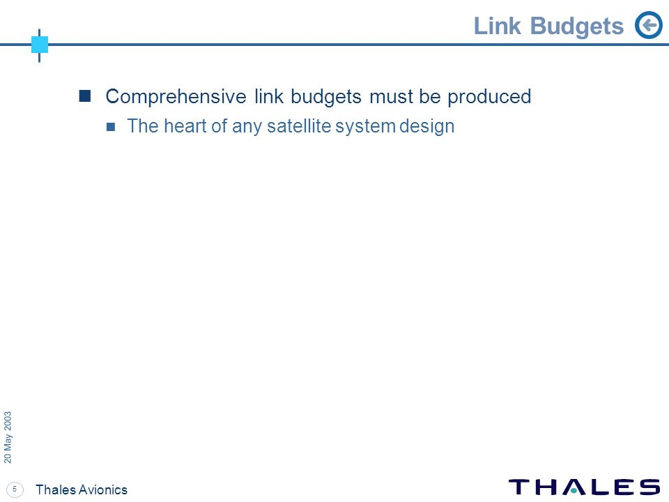5 20 May 2003 Thales Avionics Link Budgets Comprehensive link budgets must be produced The heart of any satellite system design