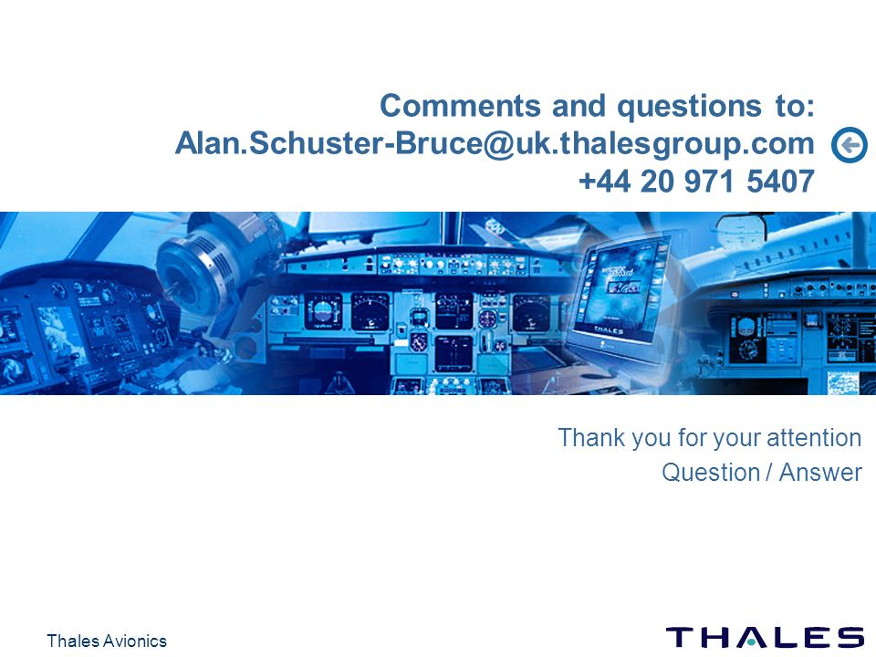 Thales Avionics Comments and questions to: Alan.Schuster-Bruce@uk.thalesgroup.com +44 20 971 5407 Thank you for your attention Question / Answer