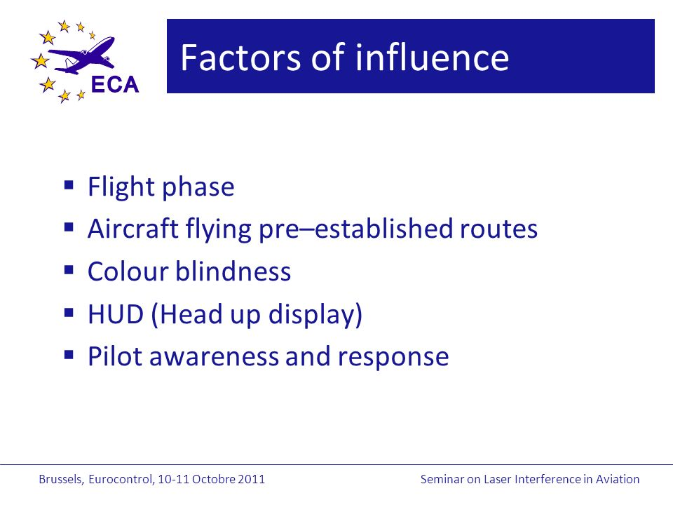 Brussels, Eurocontrol, Octobre 2011Seminar on Laser Interference in Aviation Factors of influence Flight phase Aircraft flying pre–established routes Colour blindness HUD (Head up display) Pilot awareness and response