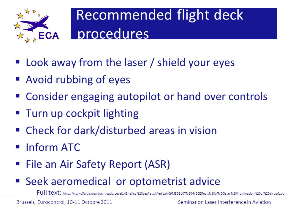 Brussels, Eurocontrol, Octobre 2011Seminar on Laser Interference in Aviation Recommended flight deck procedures Look away from the laser / shield your eyes Avoid rubbing of eyes Consider engaging autopilot or hand over controls Turn up cockpit lighting Check for dark/disturbed areas in vision Inform ATC File an Air Safety Report (ASR) Seek aeromedical or optometrist advice Full text: