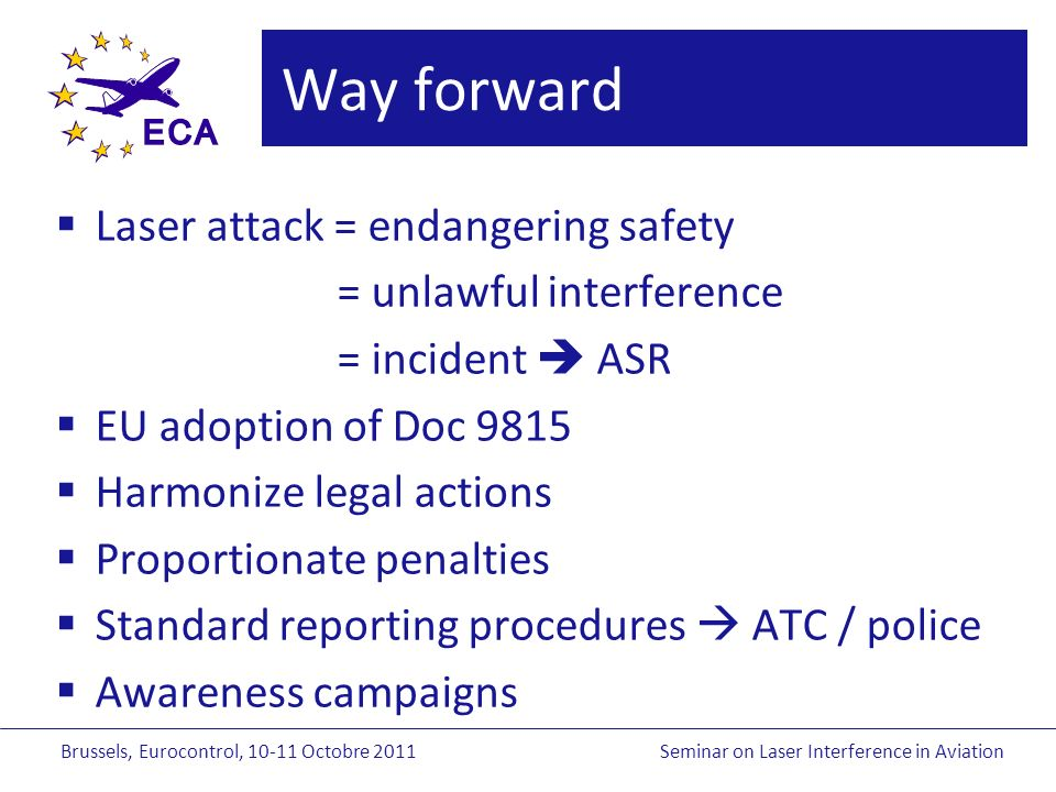 Brussels, Eurocontrol, Octobre 2011Seminar on Laser Interference in Aviation Way forward Laser attack = endangering safety = unlawful interference = incident ASR EU adoption of Doc 9815 Harmonize legal actions Proportionate penalties Standard reporting procedures ATC / police Awareness campaigns