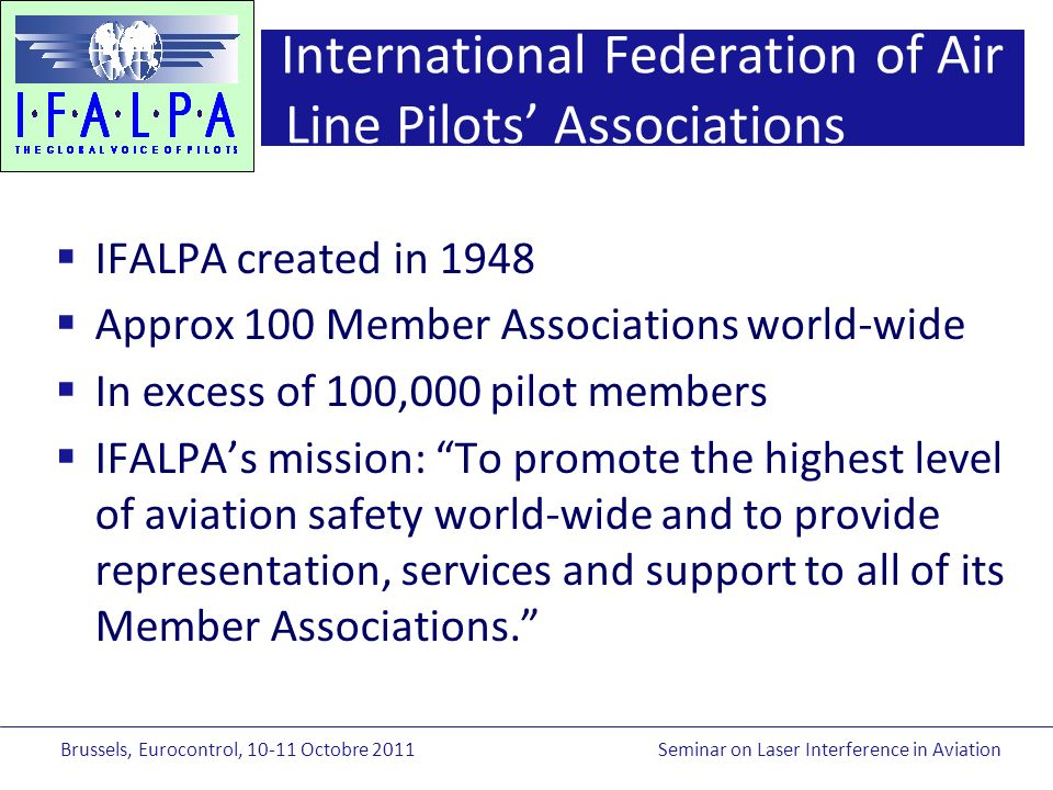 Brussels, Eurocontrol, Octobre 2011Seminar on Laser Interference in Aviation International Federation of Air Line Pilots Associations IFALPA created in 1948 Approx 100 Member Associations world-wide In excess of 100,000 pilot members IFALPAs mission: To promote the highest level of aviation safety world-wide and to provide representation, services and support to all of its Member Associations.
