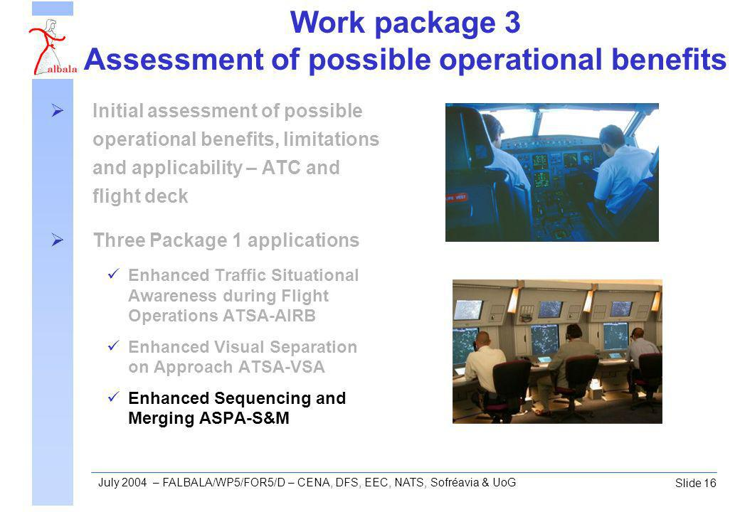 Slide 16 July 2004 – FALBALA/WP5/FOR5/D – CENA, DFS, EEC, NATS, Sofréavia & UoG Work package 3 Assessment of possible operational benefits Initial assessment of possible operational benefits, limitations and applicability – ATC and flight deck Three Package 1 applications Enhanced Traffic Situational Awareness during Flight Operations ATSA-AIRB Enhanced Visual Separation on Approach ATSA-VSA Enhanced Sequencing and Merging ASPA-S&M