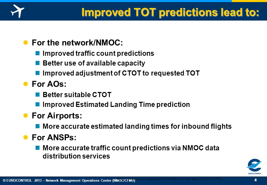 4 © EUROCONTROL 2013 – Network Management Operations Centre (NMOC/CFMU) Improved TOT predictions lead to: For the network/NMOC: Improved traffic count predictions Better use of available capacity Improved adjustment of CTOT to requested TOT For AOs: Better suitable CTOT Improved Estimated Landing Time prediction For Airports: More accurate estimated landing times for inbound flights For ANSPs: More accurate traffic count predictions via NMOC data distribution services ©2011 The European Organisation for the Safety of Air Navigation (EUROCONTROL)